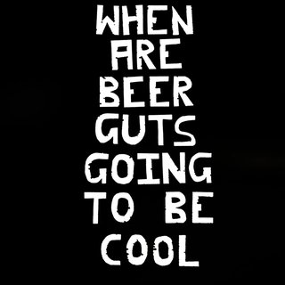 When Are Beer Guts Going to be Cool, by Dwayne Butcher