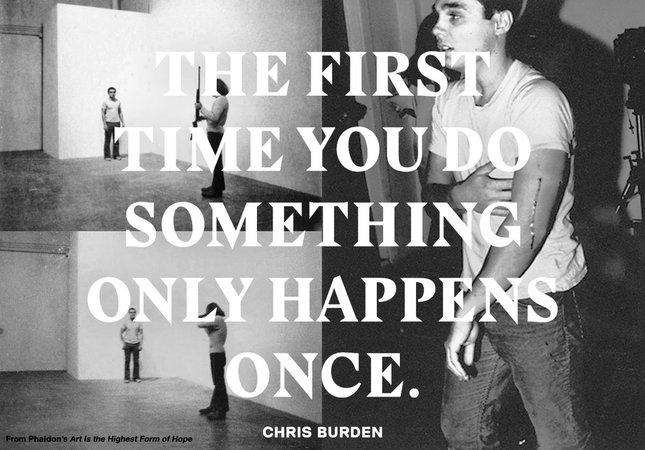 Chris Burden, The first time you do something only happens once.
