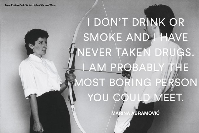 Marina Abramovic, I don't drink or smoke and I have never taken drugs. I am probably the most boring person you could meet.